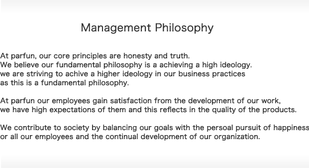 Management Philosophy At parfun, our core principles are honesty and truth. We believe our fundamental philosophy is a achieving a high ideology.we are striving to achive a higher ideology in our business practices as this is a fundamental philosophy.At parfun our employees gain satisfaction from the development of our work,we have high expectations of them and this reflects in the quality of the products.We contribute to society by balancing our goals with the persoal pursuit of happiness or all our employees and the continual development of our organization.